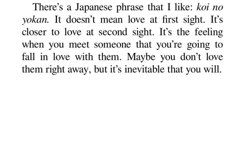 right away: There's a Japanese phrase that I like: koi no  yokan. It doesn't mean love at first sight. It's  closer to love at second sight. It's the feeling  when you meet someone that you're going to  fall in love with them. Maybe you don't love  them right away, but it's inevitable that you will