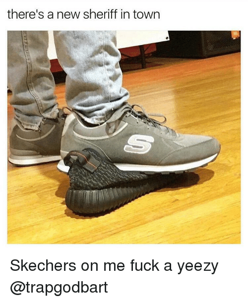 Skechers: there's a new sheriff in town Skechers on me fuck a yeezy @trapgodbart