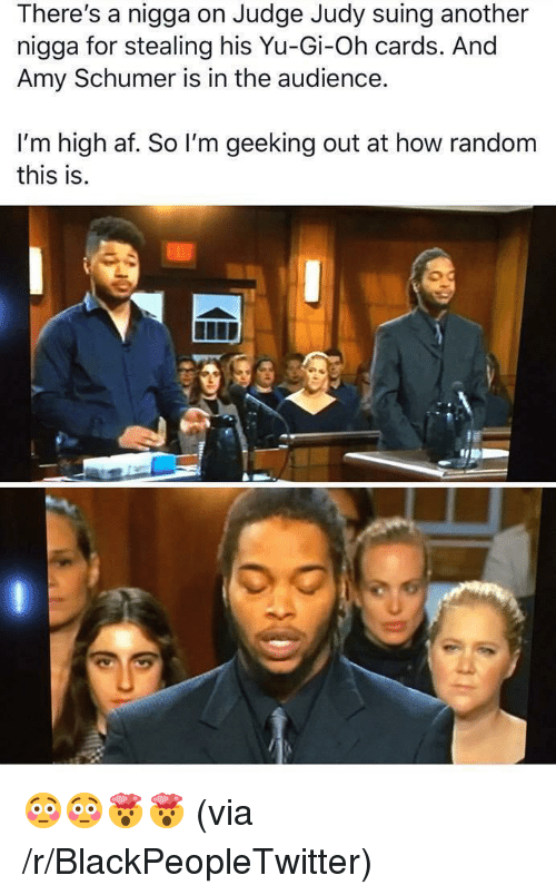 Geeking: There's a nigga on Judge Judy suing another  nigga for stealing his Yu-Gi-Oh cards. And  Amy Schumer is in the audience.  I'm high af. So I'm geeking out at how random  this is.  0 <p>😳😳🤯🤯 (via /r/BlackPeopleTwitter)</p>