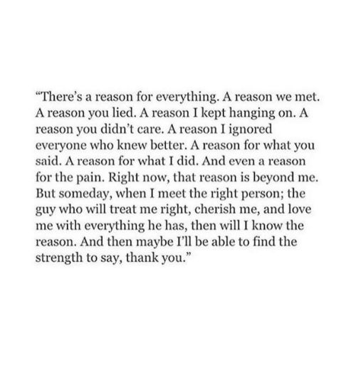 """Love, Thank You, and Pain: """"There's a reason for everything. A reason we met.  A reason you lied. A reason I kept hanging on. A  reason you didn't care. A reason I ignored  everyone who knew better. A reason for what you  said. A reason for what I did. And even a reasorn  for the pain. Right now, that reason is beyond me.  But someday, when I meet the right person; the  guy who will treat me right, cherish me, and love  me with everything he has, then will I know the  reason. And then maybe I'll be able to find the  strength to say, thank you."""""""