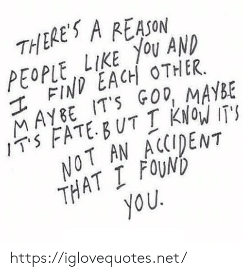 God, Fate, and Reason: THERE'S A REASON  LIKE YOU AND  PEOPLE EACH OTHER.  MAYBE IT'S GOD, MAYBE  ITS FATE BUT Į KNOW IT'S  NOT AN ACCIDENT  THAT I FOUND  you https://iglovequotes.net/