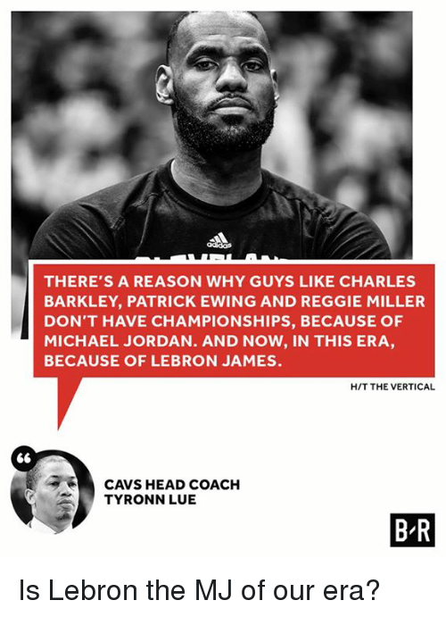 Tyronn Lue: THERE'S A REASON WHY GUYS LIKE CHARLES  BARKLEY, PATRICK EWING AND REGGIE MILLER  DON'T HAVE CHAMPIONSHIPS, BECAUSE OF  MICHAEL JORDAN. AND NOW, IN THIS ERA  BECAUSE OF LEBRON JAMES.  HIT THE VERTICAL  CAVS HEAD COACH  TYRONN LUE  BR Is Lebron the MJ of our era?