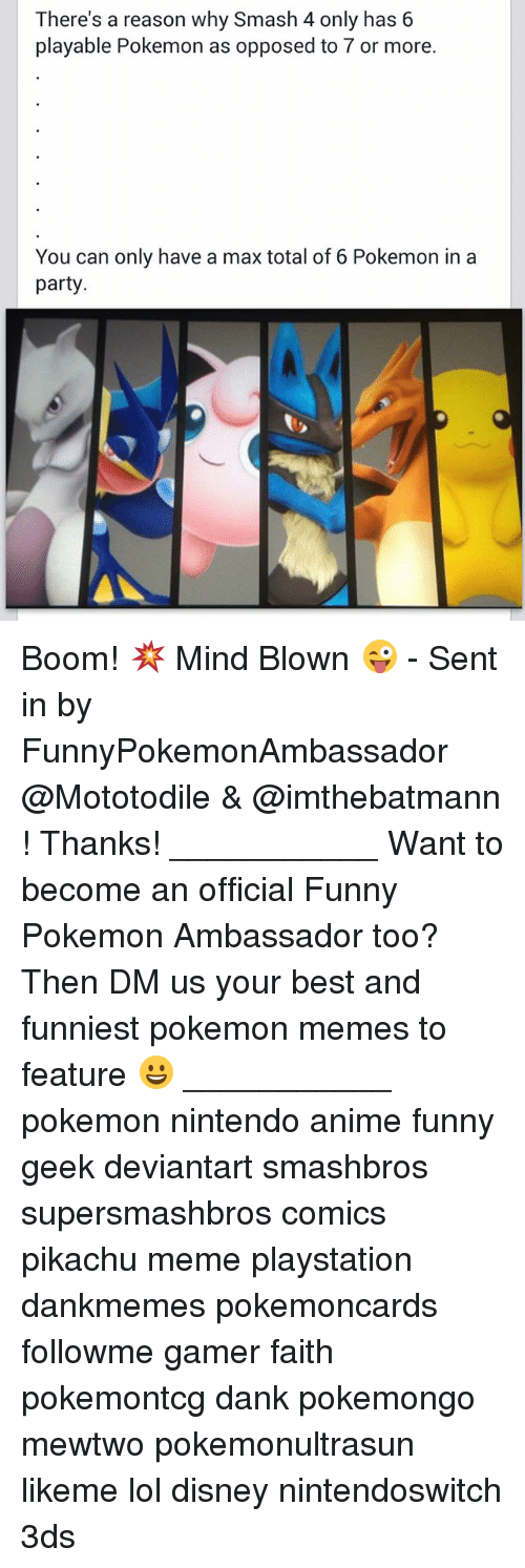 Anime, Dank, and Disney: There's a reason why Smash 4 only has 6  playable Pokemon as opposed to or more.  You can only have a max total of 6 Pokemon in a  party Boom! 💥 Mind Blown 😜 - Sent in by FunnyPokemonAmbassador @Mototodile & @imthebatmann ! Thanks! ___________ Want to become an official Funny Pokemon Ambassador too? Then DM us your best and funniest pokemon memes to feature 😀 ___________ pokemon nintendo anime funny geek deviantart smashbros supersmashbros comics pikachu meme playstation dankmemes pokemoncards followme gamer faith pokemontcg dank pokemongo mewtwo pokemonultrasun likeme lol disney nintendoswitch 3ds