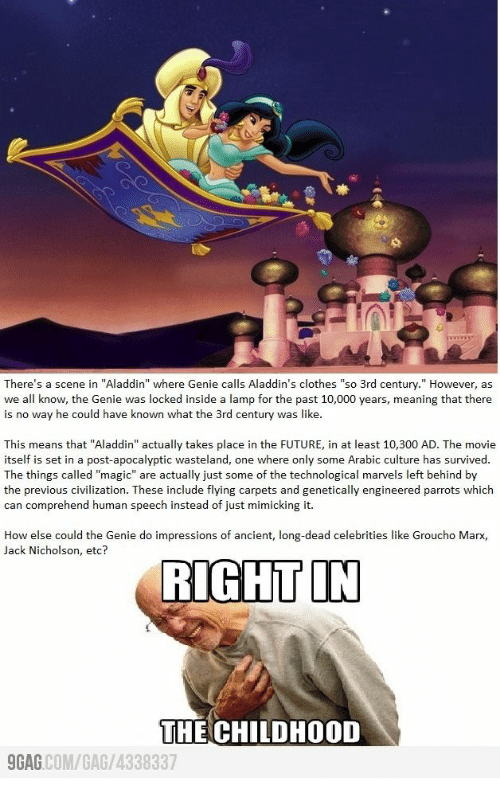 """civilization: There's a scene in """"Aladdin"""" where Genie calls Aladdin's clothes """"so 3rd century."""" However, as  we all know, the Genie was locked inside a lamp for the past 10,000 years, meaning that there  is no way he could have known what the 3rd century was like.  This means that """"Aladdin"""" actually takes place in the FUTURE, in at least 10,300 AD. The movie  itself is set in a post-apocalyptic wasteland, one where only some Arabic culture has survived.  The things called """"magic"""" are actually just some of the technological marvels left behind by  the previous civilization. These include flying carpets and genetically engineered parrots which  can comprehend human speech instead of just mimicking it.  How else could the Genie do impressions of ancient, long-dead celebrities like Groucho Marx,  Jack Nicholson, etc?  RIGHT IN  THE CHILDHOOD  GAG COM/GAG/4338337"""