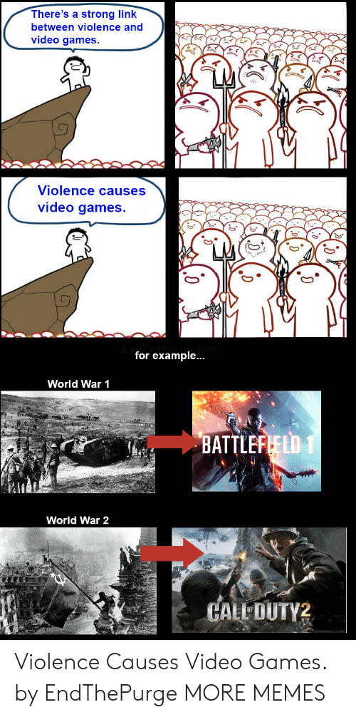 world war 1: There's a strong link  between violence and  video games.  Violence causes  video games.  for example...  World War 1  BATTLEFLELD 1  World War 2  CALL DUTY2 Violence Causes Video Games. by EndThePurge MORE MEMES