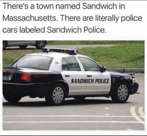 Cars, Police, and Massachusetts: There's a town named Sandwich in  Massachusetts. There are literally police  cars labeled Sandwich Police.  3  SANDWICH POLICE