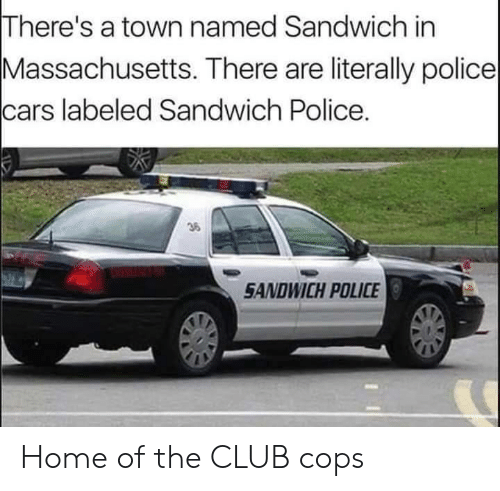 Cars, Club, and Police: There's a town named Sandwich in  Massachusetts. There are literally police  cars labeled Sandwich Police.  36  SANDWICH POLICE Home of the CLUB cops