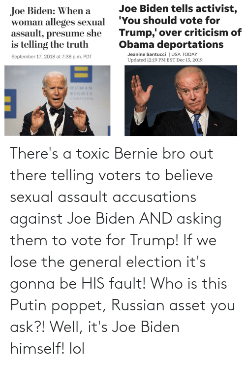 sexual assault: There's a toxic Bernie bro out there telling voters to believe sexual assault accusations against Joe Biden AND asking them to vote for Trump! If we lose the general election it's gonna be HIS fault! Who is this Putin poppet, Russian asset you ask?! Well, it's Joe Biden himself! lol