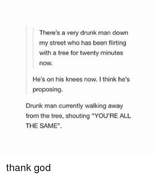 """Tree, Trees, and Man Down: There's a very drunk man down  my street who has been flirting  with a tree for twenty minutes  now.  He's on his knees now, I think he's  proposing.  Drunk man currently walking away  from the tree, shouting """"YOU'RE ALL  THE SAME"""" thank god"""