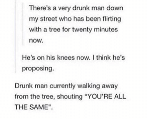"""Drunk, Streets, and Tree: There's a very drunk man down  my street who has been flirting  with a tree for twenty minutes  now.  He's on his knees now. Ithink he's  proposing.  Drunk man currently walking away  from the tree, shouting """"YOU'RE ALL  THE SAME"""""""