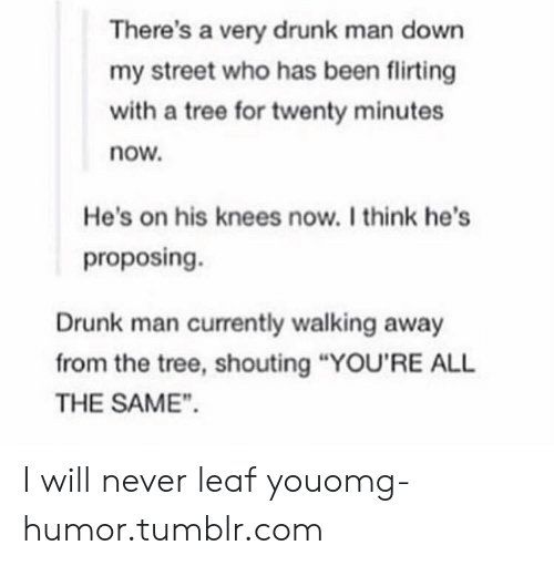 """Drunk, Omg, and Tumblr: There's a very drunk man down  my street who has been flirting  with a tree for twenty minutes  now.  He's on his knees now.I think he's  proposing.  Drunk man currently walking away  from the tree, shouting """"YOU'RE ALL  THE SAME"""". I will never leaf youomg-humor.tumblr.com"""