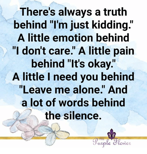 "Being Alone, Memes, and Okay: There's always a truth  behind l'm just kidding.""  A little emotion behind  ""I don't care."" A little pain  behind ""It's okay.""  A little l need you behind  ""Leave me alone."" And  a lot of words behind  the silence.  lo  wer"