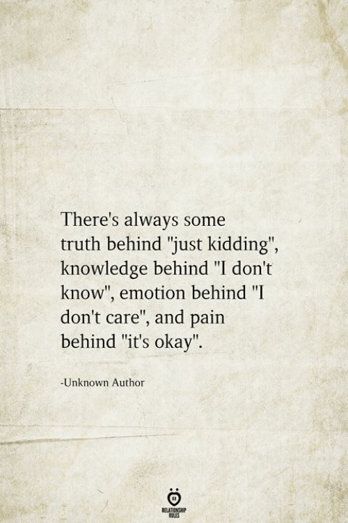 """just kidding: There's always some  truth behind """"just kidding"""",  knowledge behind """"I don't  know"""", emotion behind """"I  don't care"""", and pain  behind """"it's okay"""".  -Unknown Author  BELATIONSHIP  LES"""