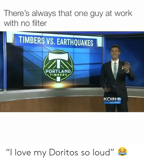 "portland: There's always that one guy at work  with no filter  TIMBERS VS. EARTHQUAKES  PORTLAND  TIMBERS  KOIN6 ""I love my Doritos so loud"" 😂"