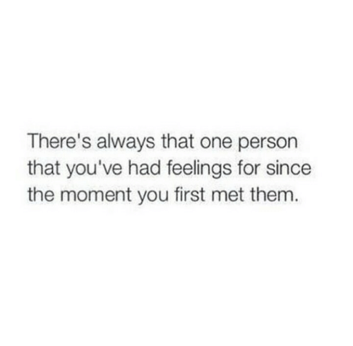 That One Person: There's always that one person  that you've had feelings for since  the moment you first met them.