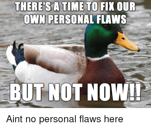 Personal, Own, and Now: THERE'S ATIME TO  FIX OUR  OWN PERSONAL FLAWS  BUT NOT NOW!! Aint no personal flaws here