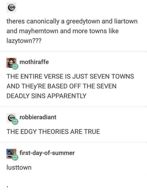 Summer: theres canonically a greedytown and liartown  and mayhemtown and more towns like  lazytown???  mothiraffe  THE ENTIRE VERSE IS JUST SEVEN TOWNS  AND THEY'RE BASED OFF THE SEVEN  DEADLY SINS APPARENTLY  robbieradiant  THE EDGY THEORIES ARE TRUE  first-day-of-summer  lusttown .