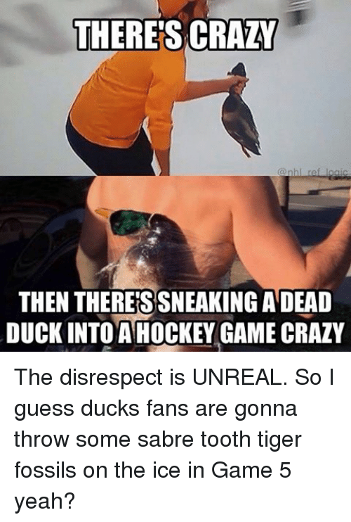 Crazy, Hockey, and Memes: THERES CRAZY  THEN THERES SNEAKING ADEAD  DUCK INTO A HOCKEY GAME CRAZY The disrespect is UNREAL. So I guess ducks fans are gonna throw some sabre tooth tiger fossils on the ice in Game 5 yeah?