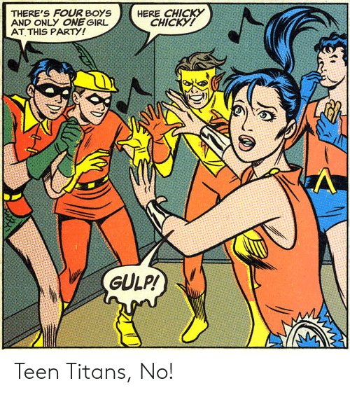 teen: THERE'S FOUR BOYS  AND ONLY ONEGIRL  AT THIS PARTY!  HERE CHICKY  CHICKY!  GULP! Teen Titans, No!