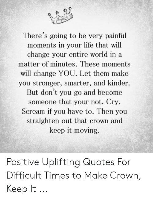 Uplifting Quotes: There's going to be very painful  moments in your life that will  change your entire world in a  matter of minutes. These moments  will change YOU. Let them make  you stronger, smarter, and kinder.  But don't you go and become  someone that your not. Cry  Scream if you have to. Then you  straighten out that crown and  keep it moving. Positive Uplifting Quotes For Difficult Times to Make Crown, Keep It ...