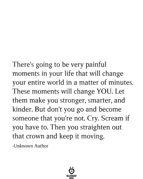 Entire World: There's going to be very painful  moments in your life that will change  your entire world in a matter of minutes  These moments will change YOU. Let  them make you stronger, smarter, and  kinder. But don't you go and become  someone that you're not. Cry. Scream if  you have to. Then you straighten out  that crown and keep it moving.  -Unknown Author  RELATIONSHIP  RULES