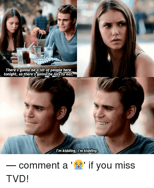 Memes, 🤖, and Tvd: There's gonna be a lot of people here  tonight, so there's onnabe lotsto eat  West  I'm kidding, l'm kidding — comment a '😭' if you miss TVD!