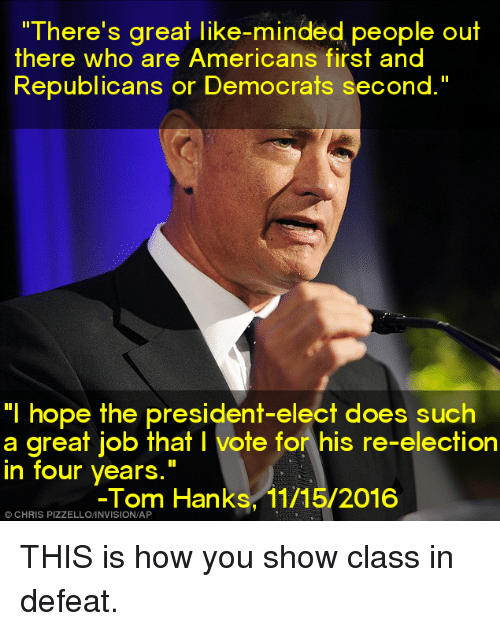 """Tom Hank: """"There's great like-minded people out  there who are Americans first and  Republicans or Democrats second.""""  """"I hope the president-elect does such  a great job that l vote for his re-election  in four years  Tom Hanks, 11/15/2016  CHRIS THIS is how you show class in defeat."""