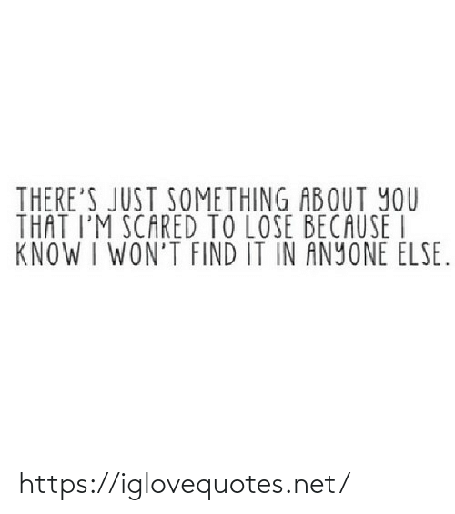Anyone Else: THERE'S JUST SOMETHING ABOUT YOU  THAT I'M SCARED TO LOSE BECAUSE I  KNOW I WON'T FIND IT IN ANYONE ELSE. https://iglovequotes.net/