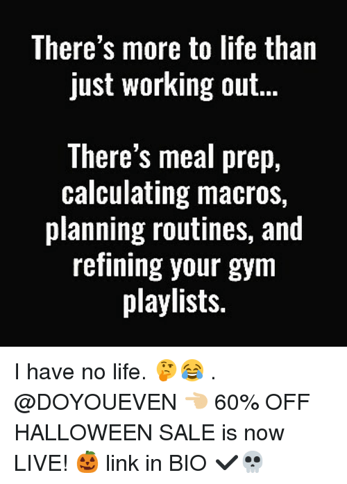 have-no-life: There's more to life than  just working out..  There's meal prep,  calculating macros,  planning routines, and  refining your gym  playlists. I have no life. 🤔😂 . @DOYOUEVEN 👈🏼 60% OFF HALLOWEEN SALE is now LIVE! 🎃 link in BIO ✔️💀