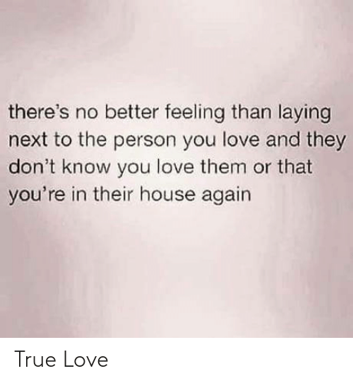 Theres No: there's no better feeling than laying  next to the person you love and they  don't know you love them or that  you're in their house again True Love