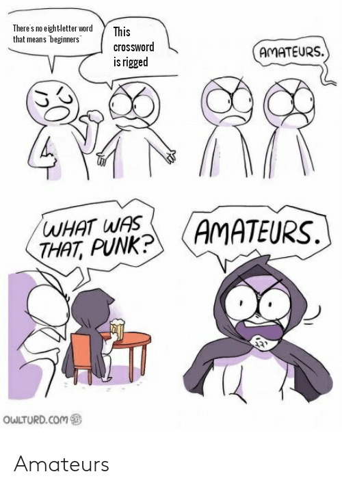 "Owlturd: There's no eightletter word  that means beginners""  This  crossword  AMATEURS.  is rigged  WHAT WAS  THAT, PUNK?  AMATEURS.  OWLTURD.COM Amateurs"