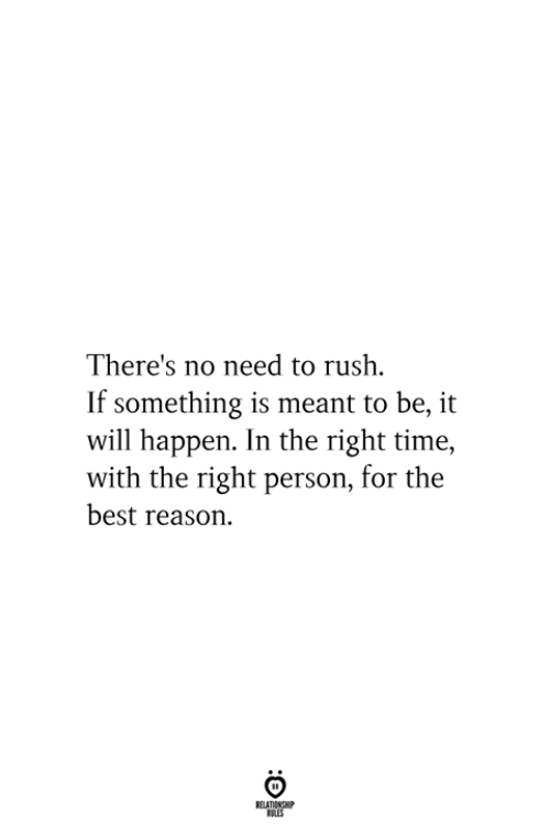 If Something: There's no need to rush  If something is meant to be, it  will happen. In the right time,  with the right person, for the  best reason  RELATIONSHIP  ES