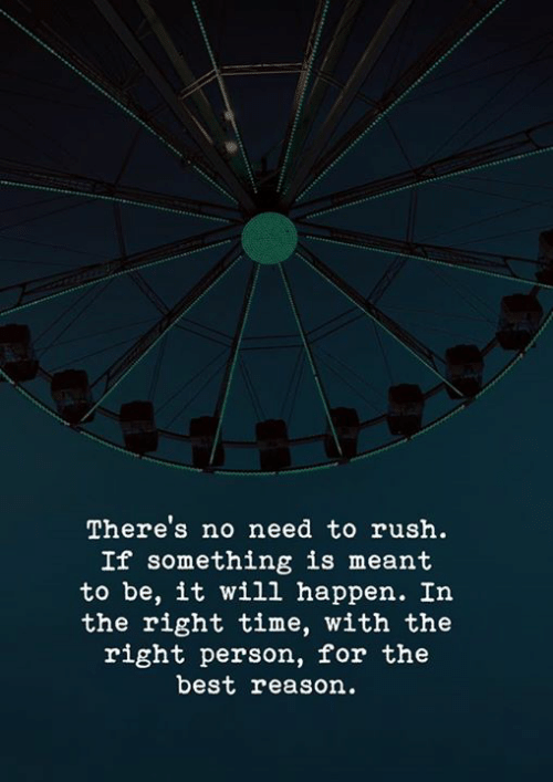 If Something: There's no need to rush.  If something is meant  to be, it wil1 happen. In  the right time, with the  right person, for the  best reason