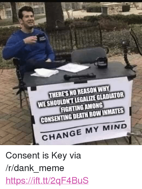 "Gladiator: THERES NO REASON WHY  WE SHOULDN'T LEGALIZE GLADIATOR  FIGHTINGAMONG  CONSENTING DEATH ROW INMATES  CHANGE MY MIND <p>Consent is Key via /r/dank_meme <a href=""https://ift.tt/2qF4BuS"">https://ift.tt/2qF4BuS</a></p>"