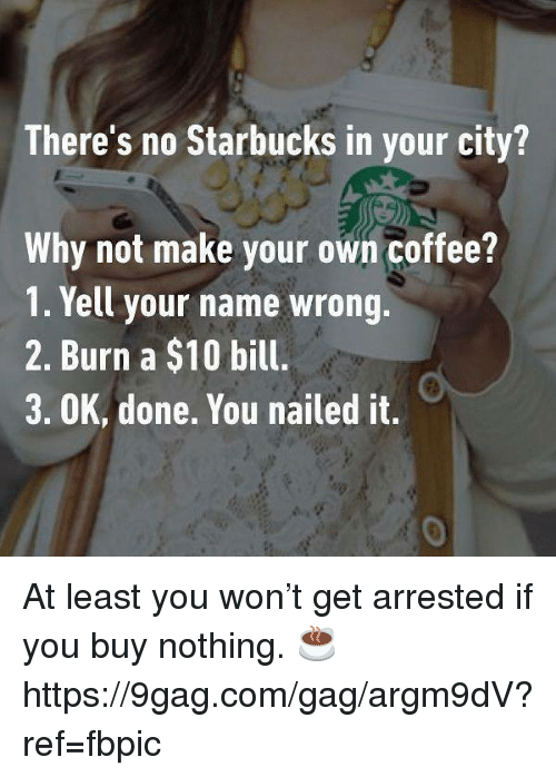 9gag, Dank, and Starbucks: There's no Starbucks in your city?  Why not make your own coffee?  1. Yell your name wrong.  2. Burn a $10 bill.  3. OK, done. You nailed it.  0 At least you won't get arrested if you buy nothing. ☕️ https://9gag.com/gag/argm9dV?ref=fbpic