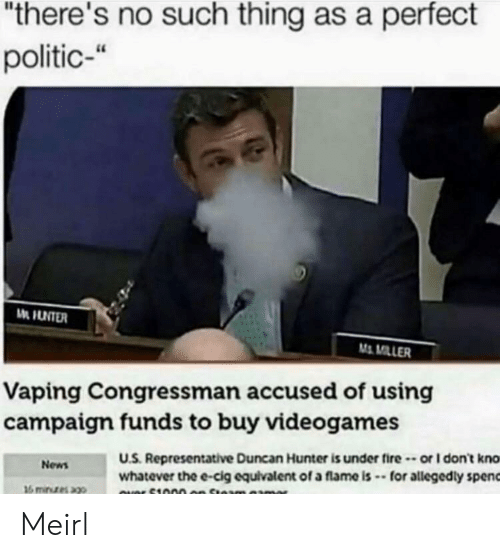 "Vaping: ""there's no such thing as a perfect  politic-""  M MILLER  Vaping Congressman accused of using  campaigm funds to buy videogames  U.S. Representative Duncan Hunter is under fire-or I don't kno  whatever the e-cig equivalent of a flame is -for allegedly spenc  News Meirl"
