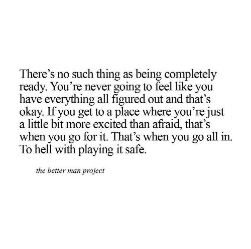 Go For It: There's no such thing as being completely  ready. You're never going to feel like you  have everything all figured out and that's  okay. If you get to a place where you're just  a little bit more excited than afraid, that's  when you go for it. That's when you go all in.  To hell with playing it safe.  the better man project