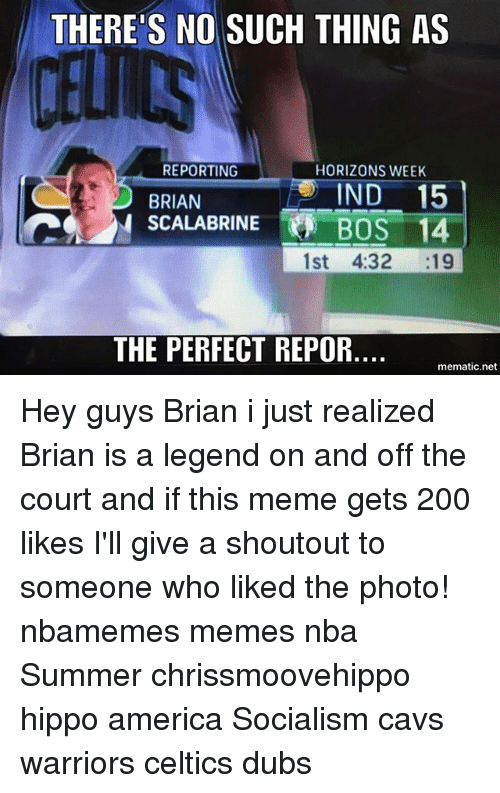 America, Bailey Jay, and Cavs: THERE'S NO SUCH THING AS  REPORTING  HORIZONS WEEK  IND 15  SCALABRINEBOS 14  BRIAN  1st 4:32 :19  THE PERFECT REPOR.  mematic.net Hey guys Brian i just realized Brian is a legend on and off the court and if this meme gets 200 likes I'll give a shoutout to someone who liked the photo! nbamemes memes nba Summer chrissmoovehippo hippo america Socialism cavs warriors celtics dubs