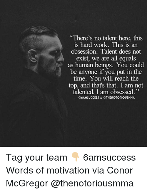 "Conor McGregor, Memes, and Work: ""There's no talent here, this  is hard work. This is an  obsession. Talent does not  exist, we are all equals  as human beings. You could  be anyone if you put in the  time, You will reach the  top, and that's that. I am not  talented, 1 am obsessed.""  @6AMSUCCESS &@THENOTORIOUSMMA Tag your team 👇🏼 6amsuccess Words of motivation via Conor McGregor @thenotoriousmma"