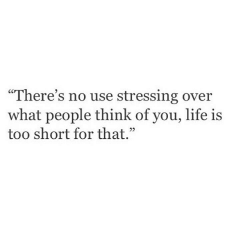 """life is too short: """"There's no use stressing over  what people think of you, life is  too short for that.  02"""