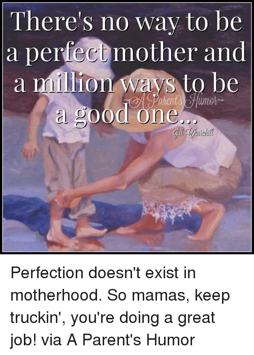 truckin: There's no way to be  a perfec mother and  a million Ways to be  a SOOd one Perfection doesn't exist in motherhood. So mamas, keep truckin', you're doing a great job! via A Parent's Humor