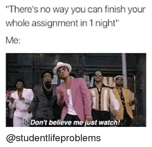 """Dont Believe Me Just Watch: There's no way you can finish your  whole assignment in 1 night""""  Me:  Don't believe me just watch! @studentlifeproblems"""