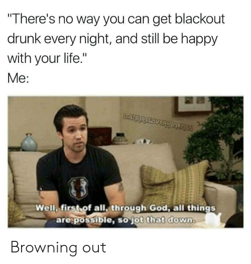 "browning: There's no way you can get blackout  drunk every night, and still be happy  with your life.""  Me  Well first of all, through God, all things  are:possible, so jot that down  ot that down. Browning out"