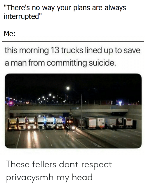 "Your Plans: There's no way your plans are always  interrupted""  Me:  this morning 13 trucks lined up to save  a man from committing suicide These fellers dont respect privacysmh my head"