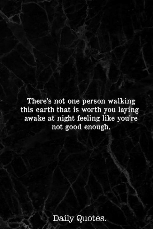 Earth, Good, and Quotes: There's not one person walking  this earth that is worth you laying  awake at night feeling like you're  not good enough.  Daily Quotes