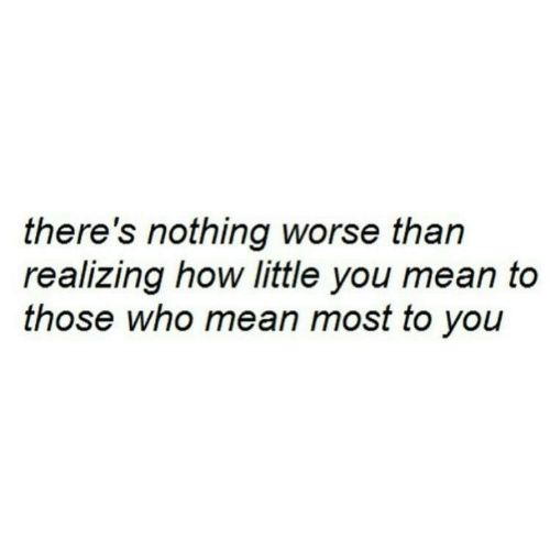 Mean, How, and Who: there's nothing worse than  realizing how little you mean to  those who mean most to you