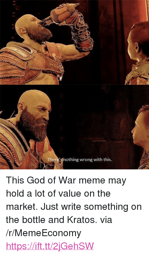 "War Meme: There's nothing wrong with this. <p>This God of War meme may hold a lot of value on the market. Just write something on the bottle and Kratos. via /r/MemeEconomy <a href=""https://ift.tt/2jGehSW"">https://ift.tt/2jGehSW</a></p>"