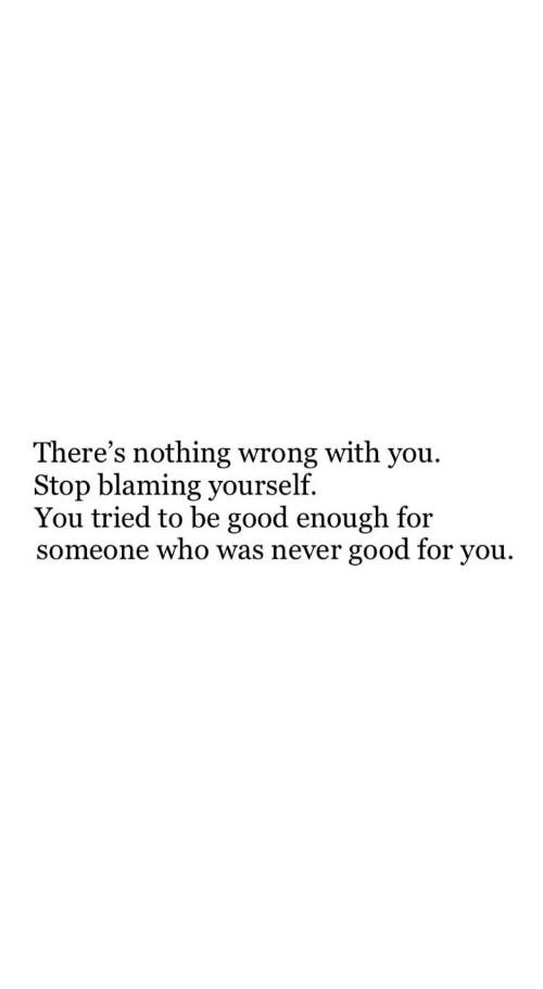 Good for You, Good, and Never: There's nothing wrong with you  Stop blaming yourself.  You tried to be good enough for  someone who was never good for you.