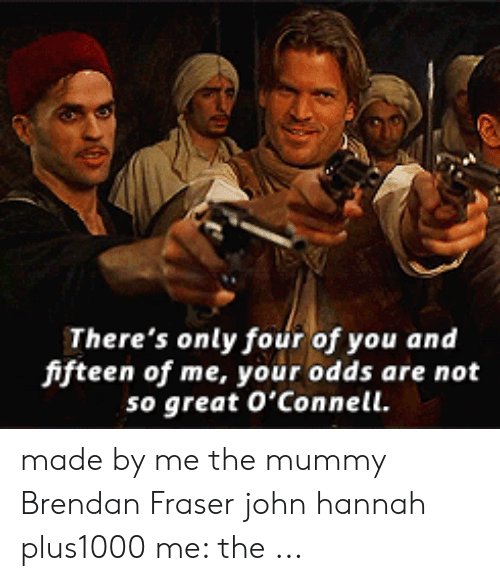 The Mummy Meme: There's only four of you and  fifteen of me, your odds are not  so great O'Connell. made by me the mummy Brendan Fraser john hannah plus1000 me: the ...