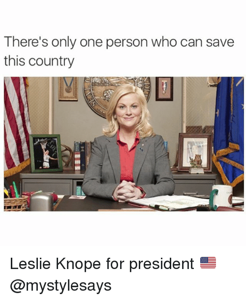 Leslie Knope: There's only one person who can save  this country Leslie Knope for president 🇺🇸 @mystylesays
